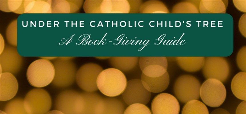 Under the Catholic Child's Christmas Tree: A Book-Giving Guide